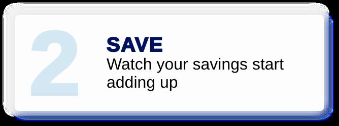 Save - Watch your savings start adding up